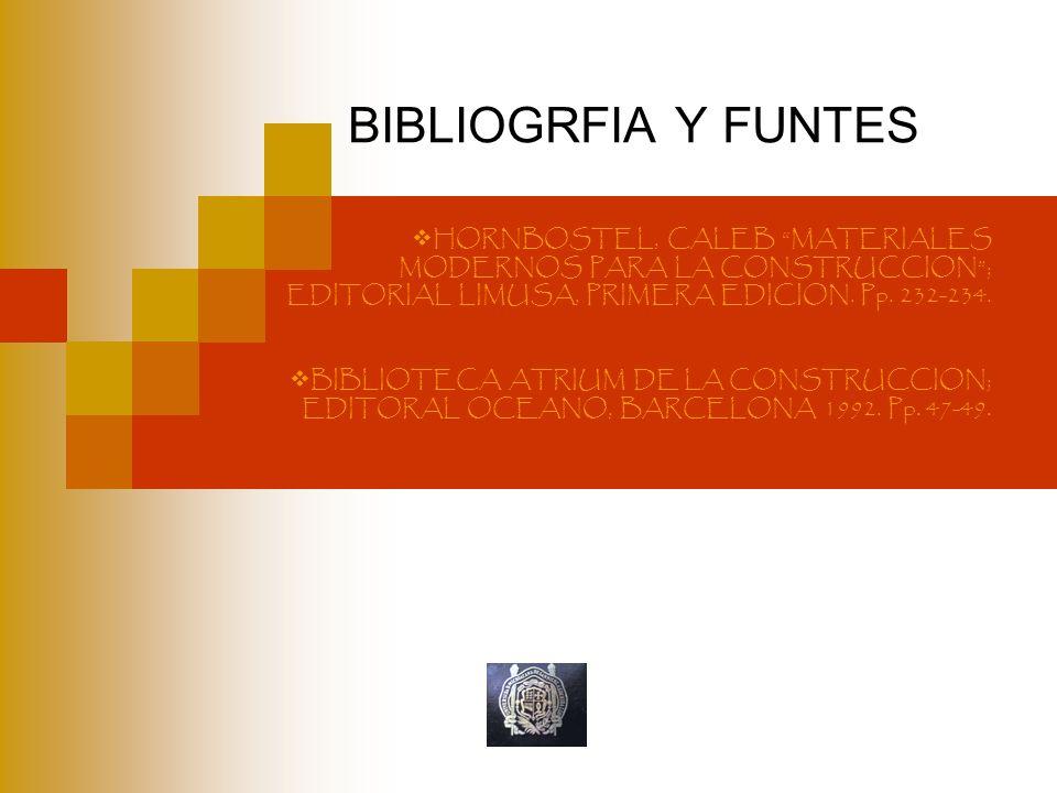 BIBLIOGRFIA Y FUNTES HORNBOSTEL, CALEB MATERIALES MODERNOS PARA LA CONSTRUCCION ; EDITORIAL LIMUSA, PRIMERA EDICION. Pp. 232-234.