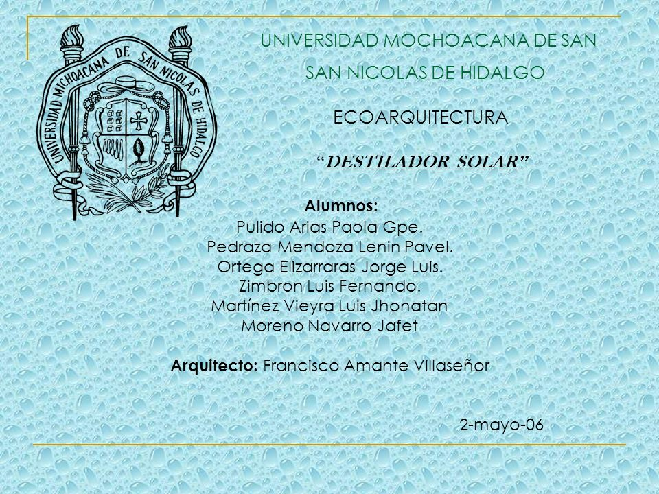 UNIVERSIDAD MOCHOACANA DE SAN SAN NICOLAS DE HIDALGO ECOARQUITECTURA DESTILADOR SOLAR Alumnos: Pulido Arias Paola Gpe.