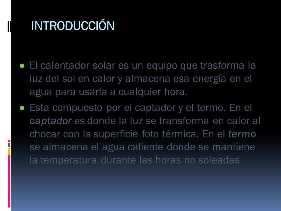 INTRODUCCIÓNEl calentador solar es un equipo que trasforma la luz del sol en calor y almacena esa energía en el agua para usarla a cualquier hora.
