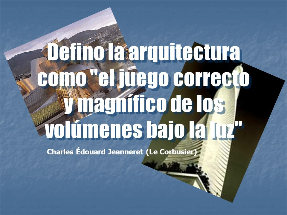 Defino la arquitectura como el juego correcto y magnífico de los volúmenes bajo la luz