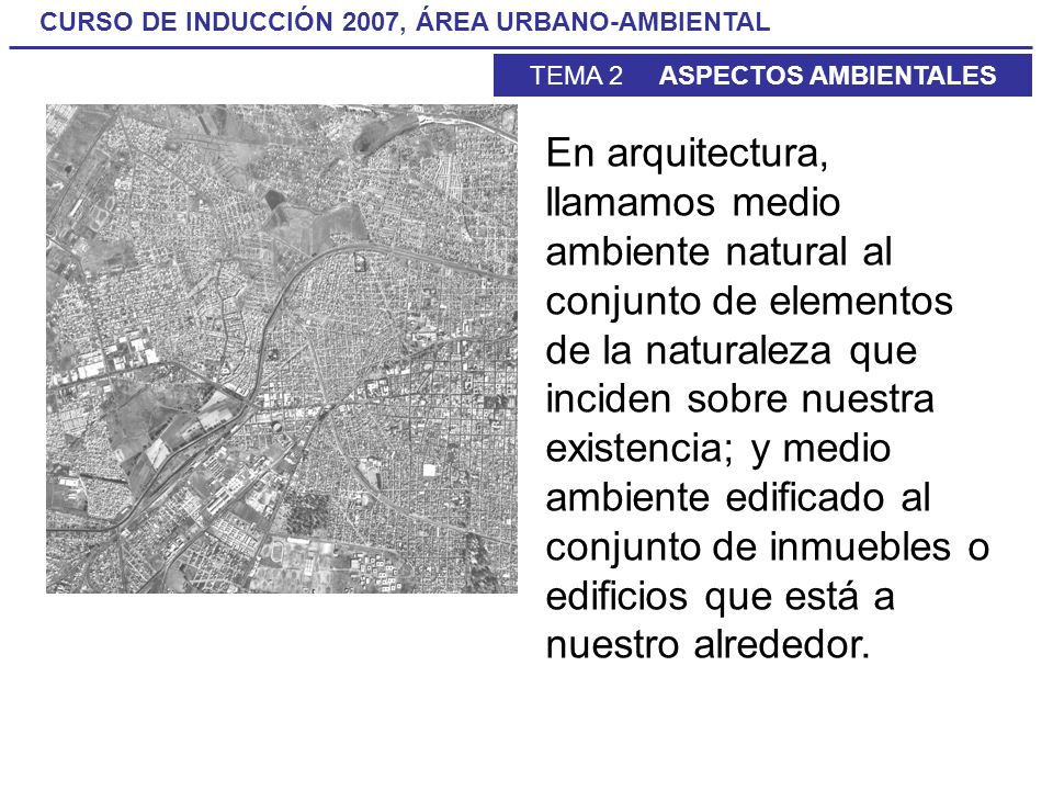 En arquitectura, llamamos medio ambiente natural al conjunto de elementos de la naturaleza que inciden sobre nuestra existencia; y medio ambiente edificado al conjunto de inmuebles o edificios que está a nuestro alrededor.