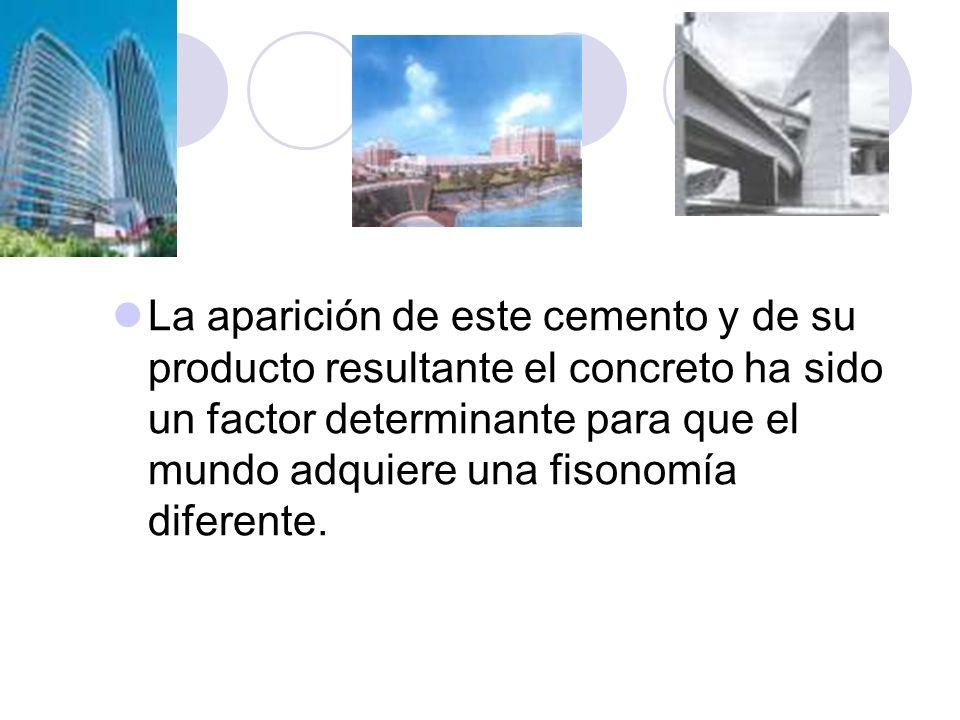 La aparición de este cemento y de su producto resultante el concreto ha sido un factor determinante para que el mundo adquiere una fisonomía diferente.