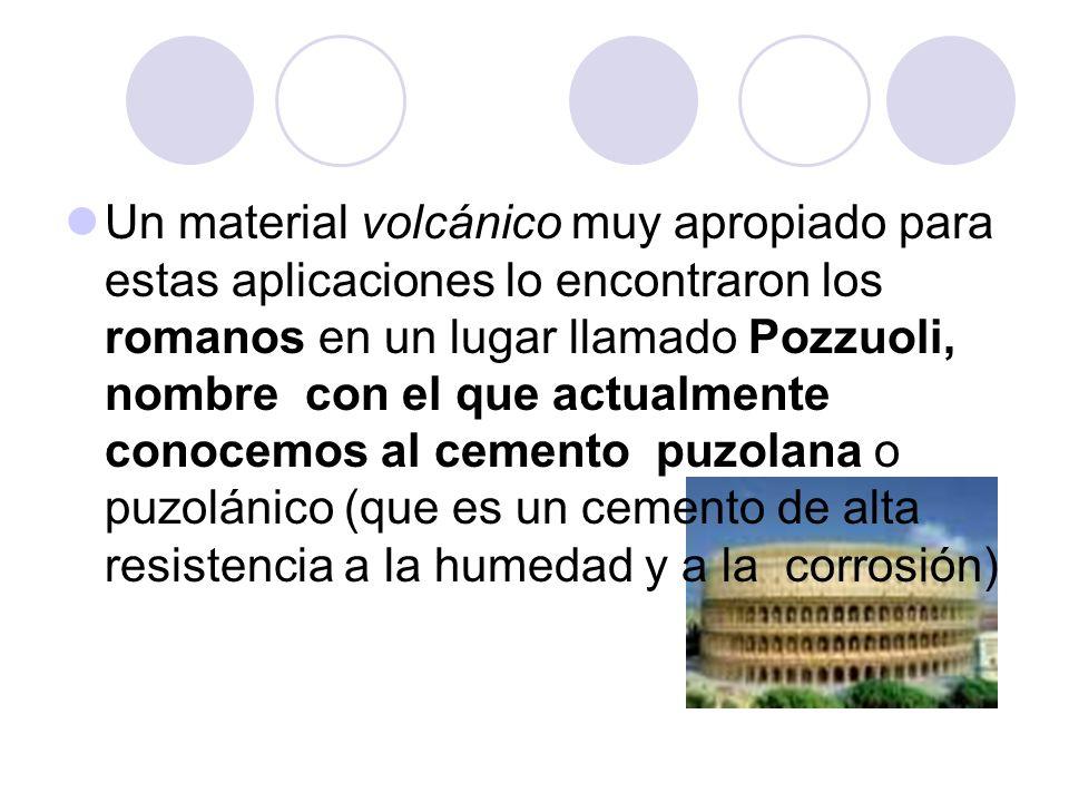 Un material volcánico muy apropiado para estas aplicaciones lo encontraron los romanos en un lugar llamado Pozzuoli, nombre con el que actualmente conocemos al cemento puzolana o puzolánico (que es un cemento de alta resistencia a la humedad y a la corrosión)