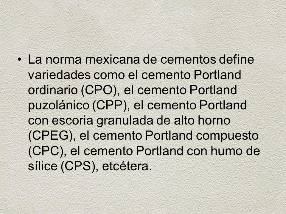 La norma mexicana de cementos define variedades como el cemento Portland ordinario (CPO), el cemento Portland puzolánico (CPP), el cemento Portland con escoria granulada de alto horno (CPEG), el cemento Portland compuesto (CPC), el cemento Portland con humo de sílice (CPS), etcétera.