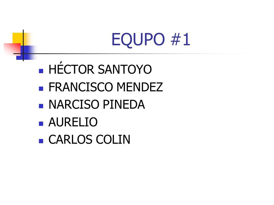 EQUPO #1 HÉCTOR SANTOYO FRANCISCO MENDEZ NARCISO PINEDA AURELIO