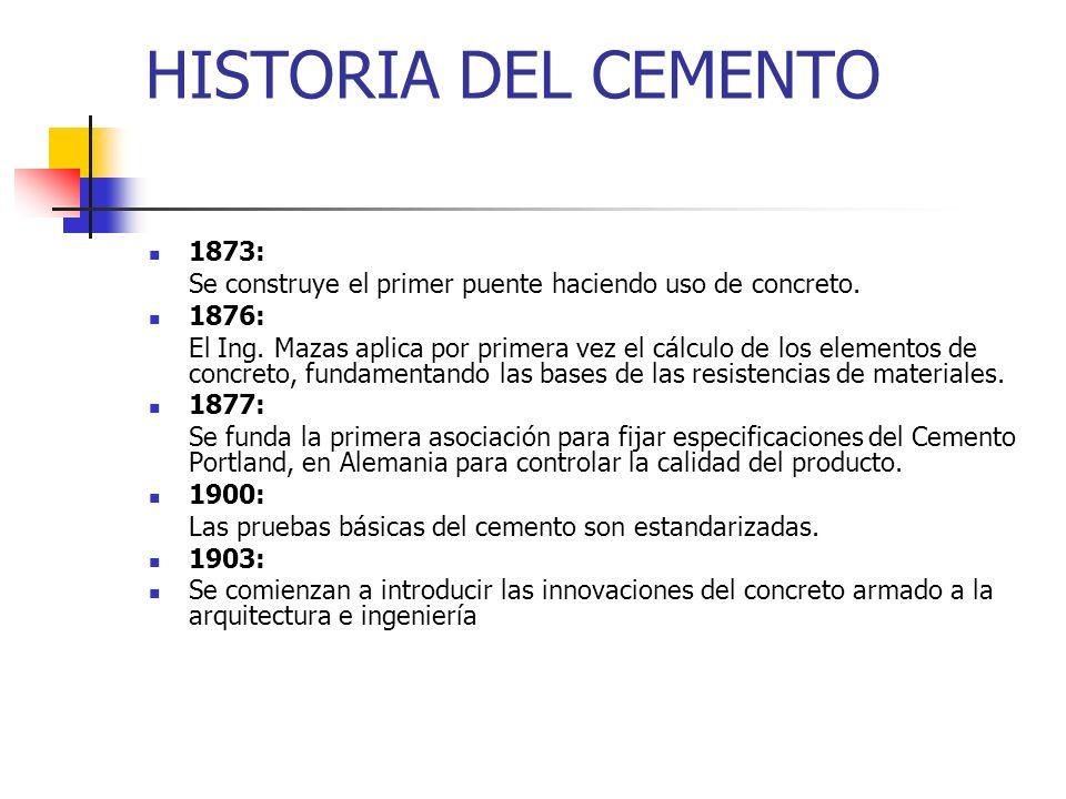 HISTORIA DEL CEMENTO 1873: Se construye el primer puente haciendo uso de concreto. 1876: