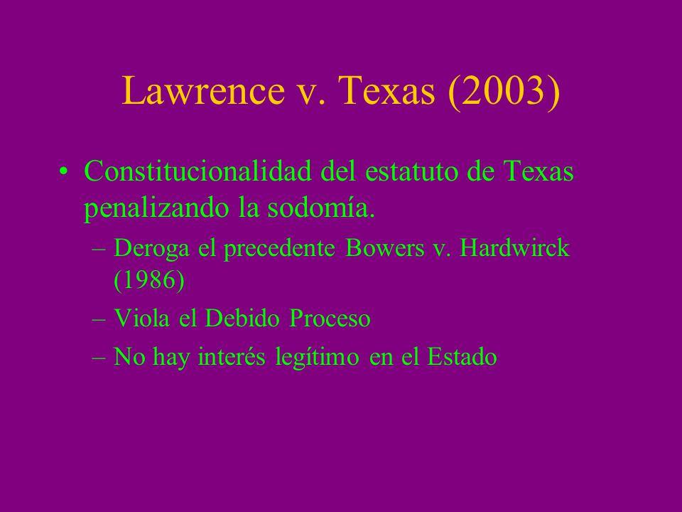 Lawrence v. Texas (2003) Constitucionalidad del estatuto de Texas penalizando la sodomía. Deroga el precedente Bowers v. Hardwirck (1986)