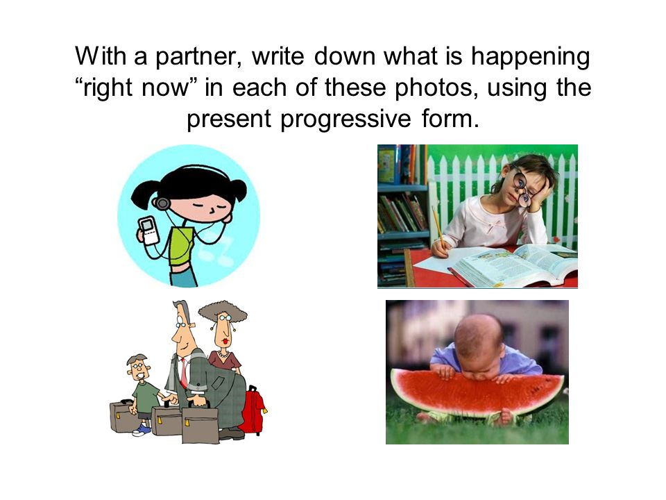 With a partner, write down what is happening right now in each of these photos, using the present progressive form.