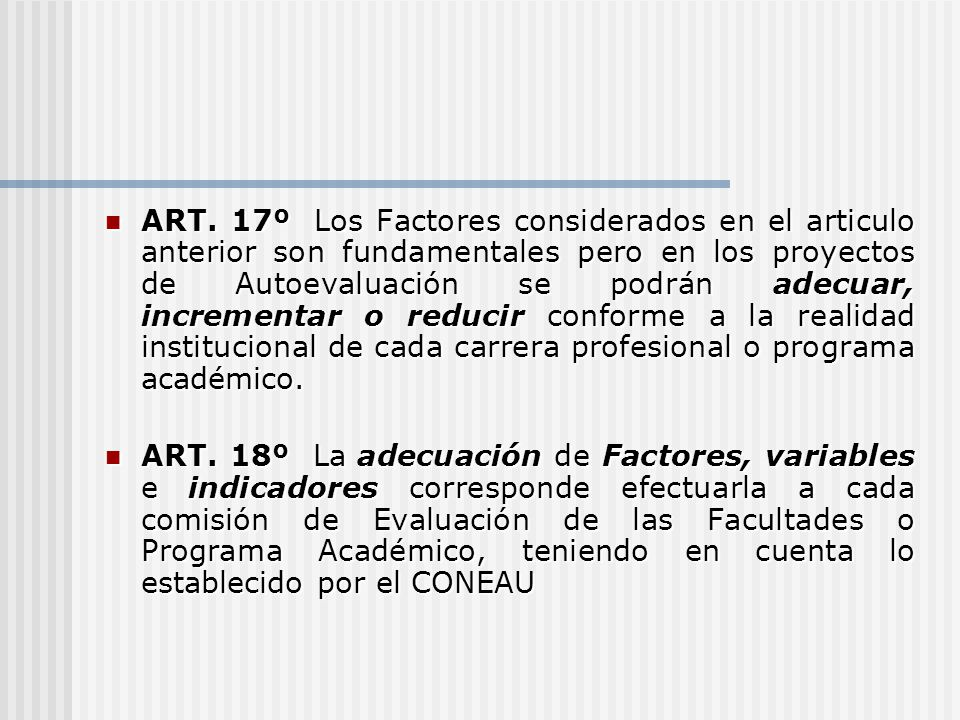 ART. 17º Los Factores considerados en el articulo anterior son fundamentales pero en los proyectos de Autoevaluación se podrán adecuar, incrementar o reducir conforme a la realidad institucional de cada carrera profesional o programa académico.