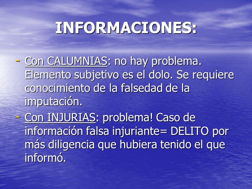 INFORMACIONES: Con CALUMNIAS: no hay problema. Elemento subjetivo es el dolo. Se requiere conocimiento de la falsedad de la imputación.