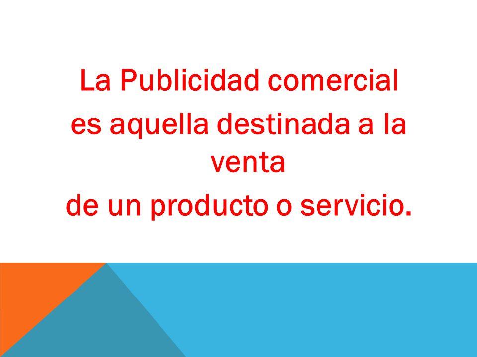 La Publicidad comercial es aquella destinada a la venta de un producto o servicio.