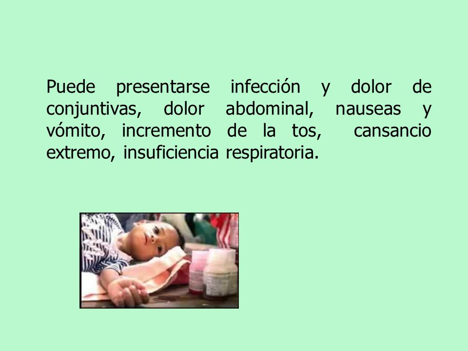 Puede presentarse infección y dolor de conjuntivas, dolor abdominal, nauseas y vómito, incremento de la tos, cansancio extremo, insuficiencia respiratoria.