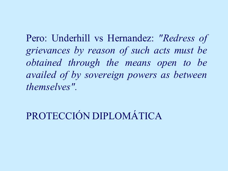 Pero: Underhill vs Hernandez: Redress of grievances by reason of such acts must be obtained through the means open to be availed of by sovereign powers as between themselves .
