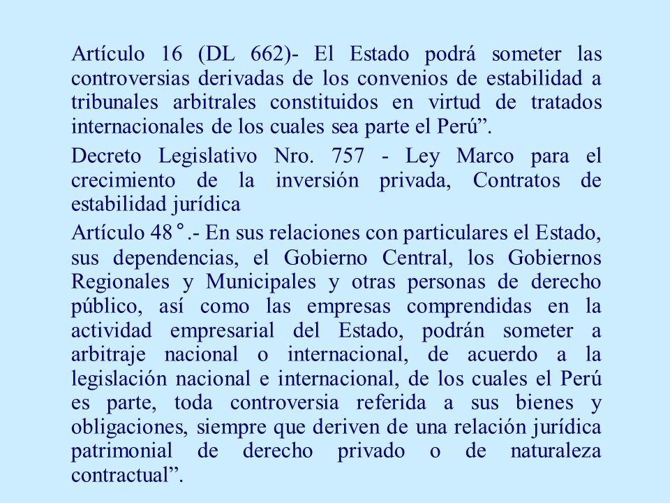Artículo 16 (DL 662)- El Estado podrá someter las controversias derivadas de los convenios de estabilidad a tribunales arbitrales constituidos en virtud de tratados internacionales de los cuales sea parte el Perú .