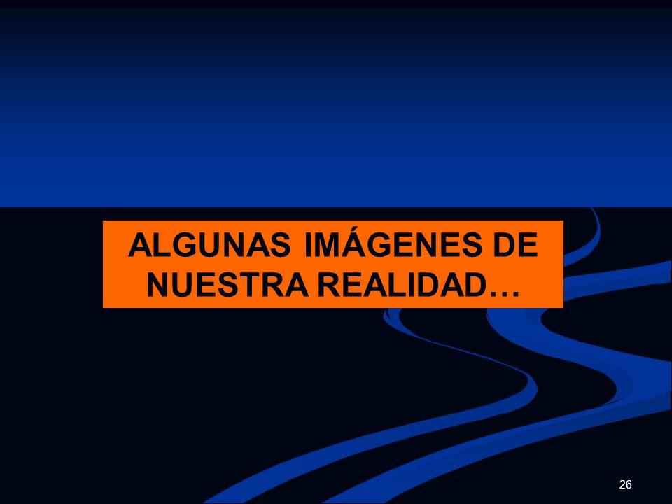 ALGUNAS IMÁGENES DE NUESTRA REALIDAD…