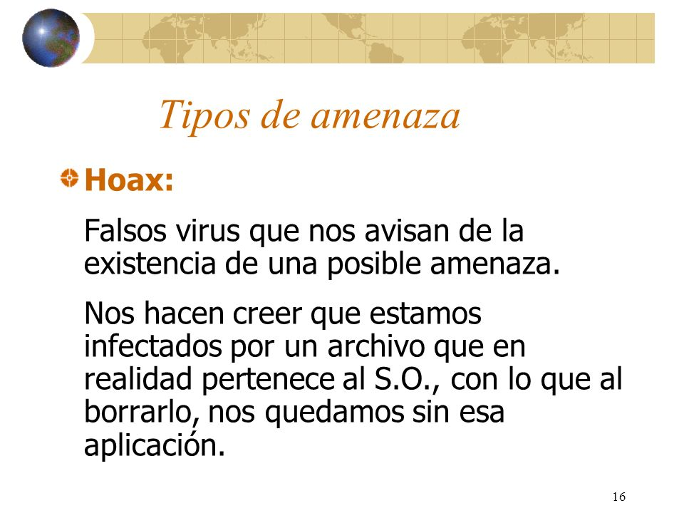 Tipos de amenaza Hoax: Falsos virus que nos avisan de la existencia de una posible amenaza.