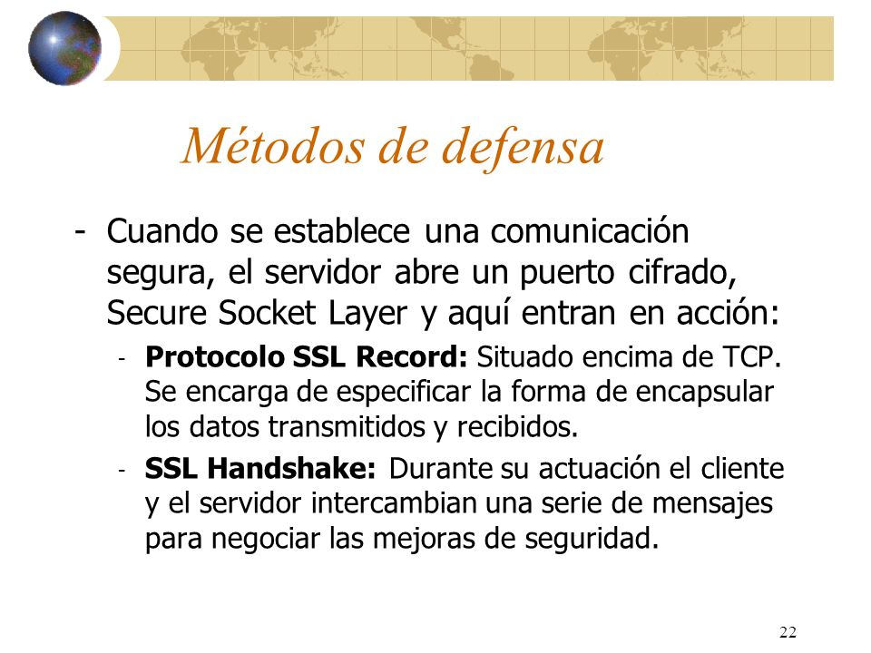 Métodos de defensa Cuando se establece una comunicación segura, el servidor abre un puerto cifrado, Secure Socket Layer y aquí entran en acción: