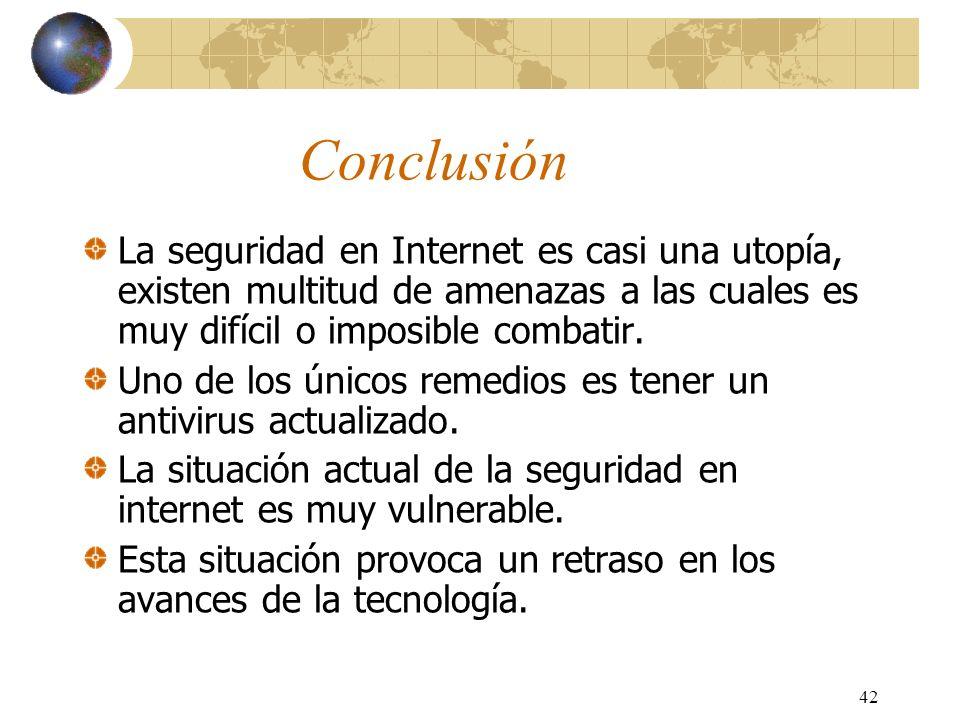Conclusión La seguridad en Internet es casi una utopía, existen multitud de amenazas a las cuales es muy difícil o imposible combatir.