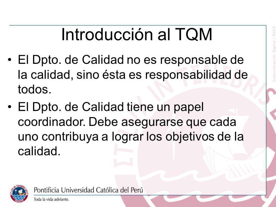 Introducción al TQM El Dpto. de Calidad no es responsable de la calidad, sino ésta es responsabilidad de todos.