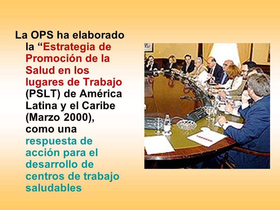 La OPS ha elaborado la Estrategia de Promoción de la Salud en los lugares de Trabajo (PSLT) de América Latina y el Caribe (Marzo 2000), como una respuesta de acción para el desarrollo de centros de trabajo saludables