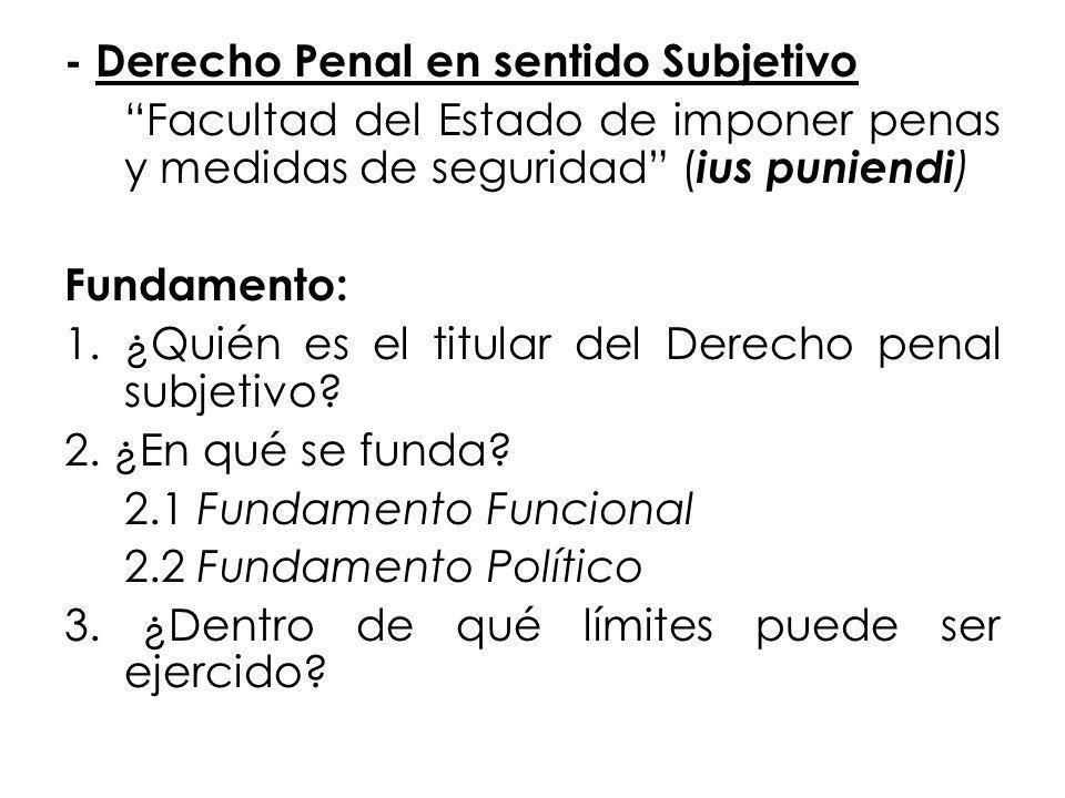 - Derecho Penal en sentido Subjetivo Facultad del Estado de imponer penas y medidas de seguridad (ius puniendi) Fundamento: 1.