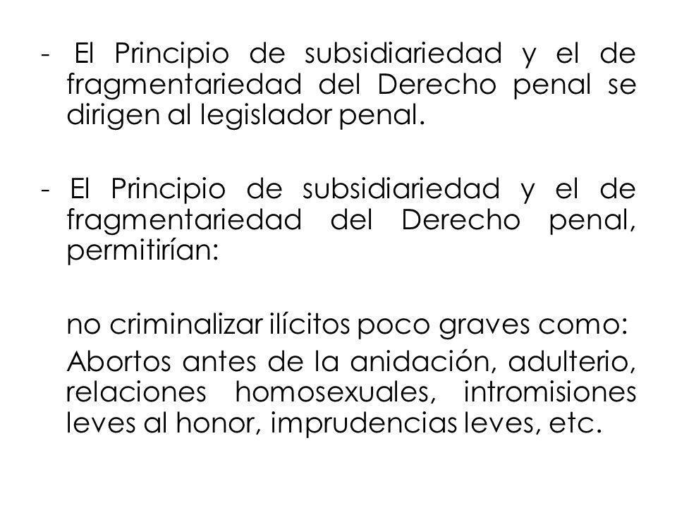 - El Principio de subsidiariedad y el de fragmentariedad del Derecho penal se dirigen al legislador penal.