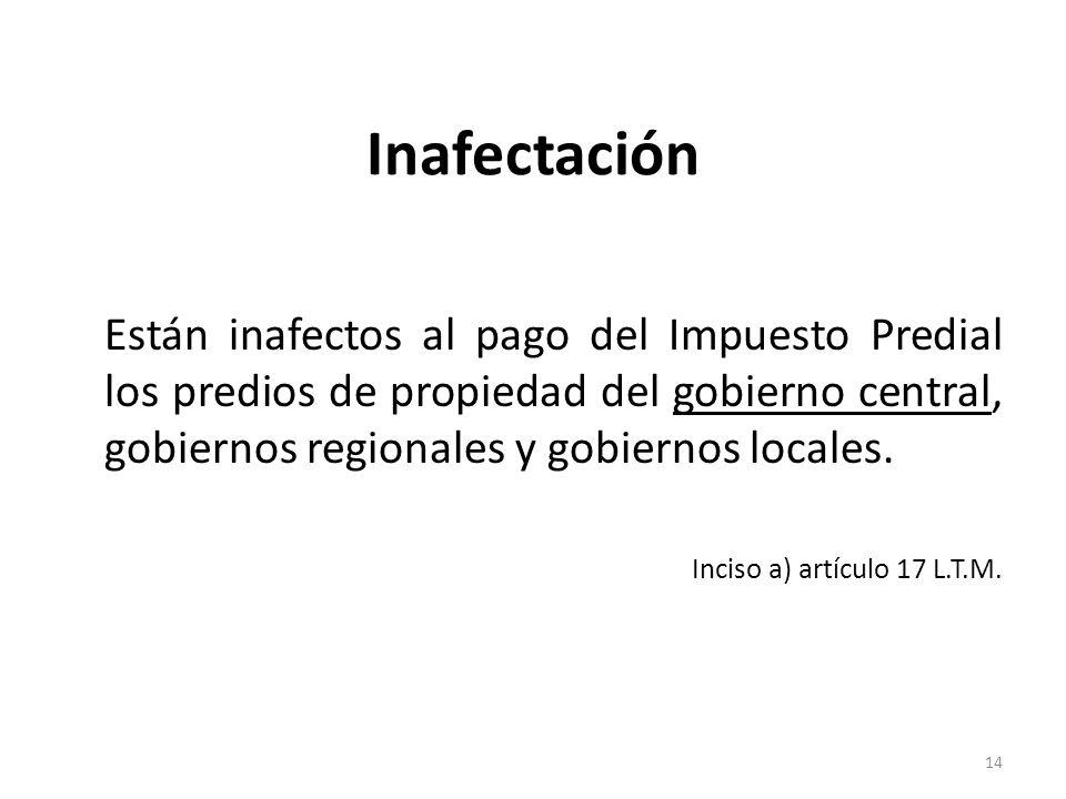Inafectación Están inafectos al pago del Impuesto Predial los predios de propiedad del gobierno central, gobiernos regionales y gobiernos locales.