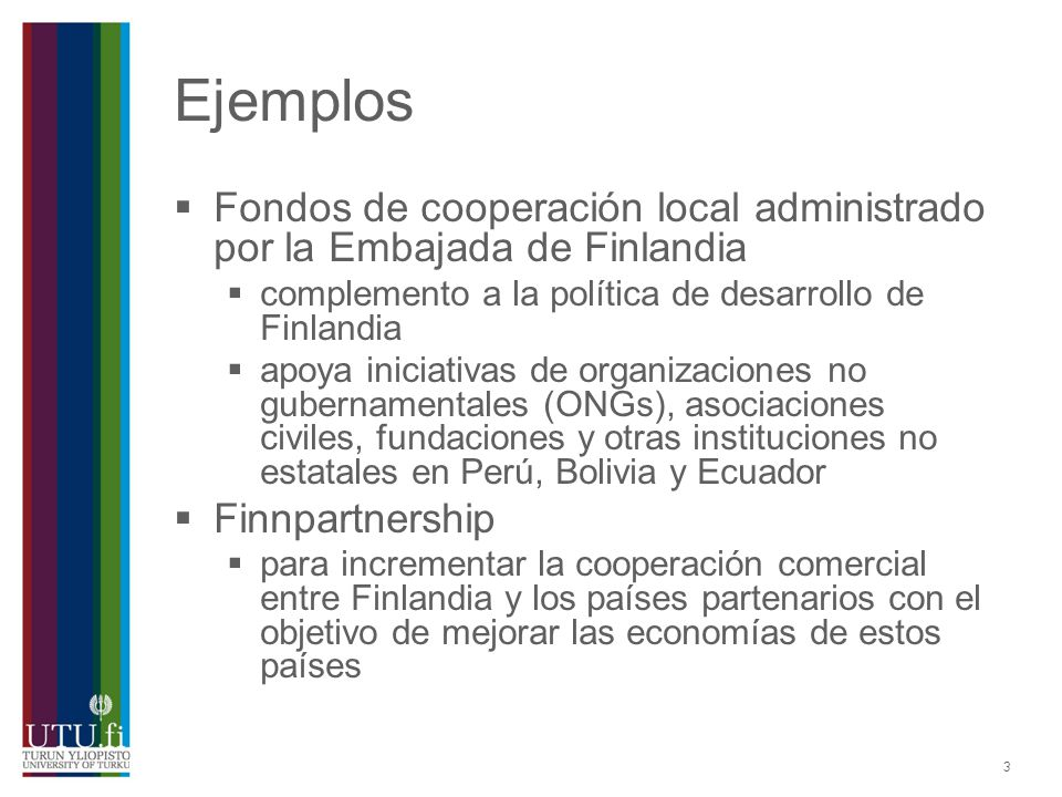 Ejemplos Fondos de cooperación local administrado por la Embajada de Finlandia. complemento a la política de desarrollo de Finlandia.