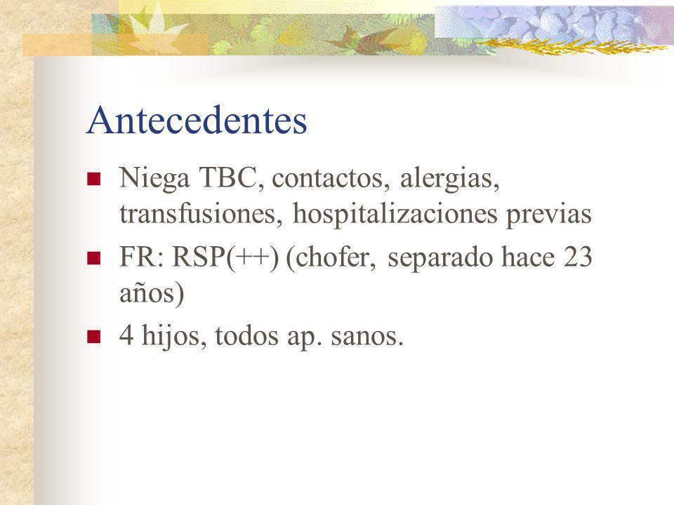 Antecedentes Niega TBC, contactos, alergias, transfusiones, hospitalizaciones previas. FR: RSP(++) (chofer, separado hace 23 años)