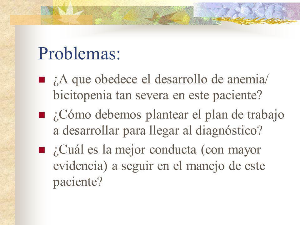 Problemas: ¿A que obedece el desarrollo de anemia/ bicitopenia tan severa en este paciente