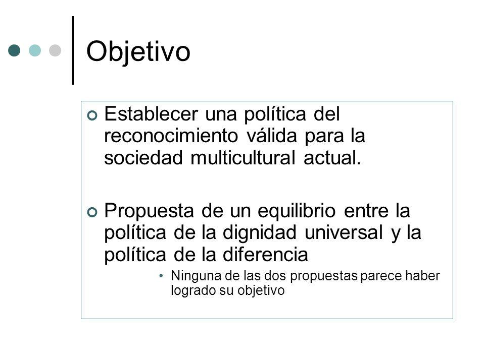 Objetivo Establecer una política del reconocimiento válida para la sociedad multicultural actual.