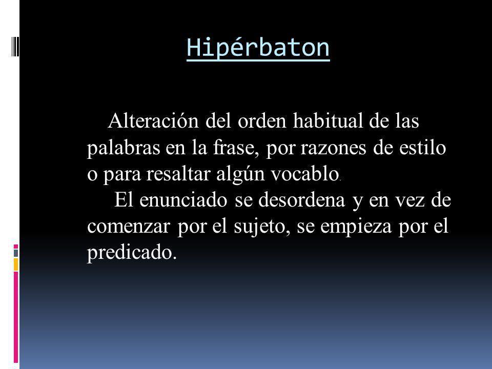 Hipérbaton Alteración del orden habitual de las palabras en la frase, por razones de estilo o para resaltar algún vocablo.