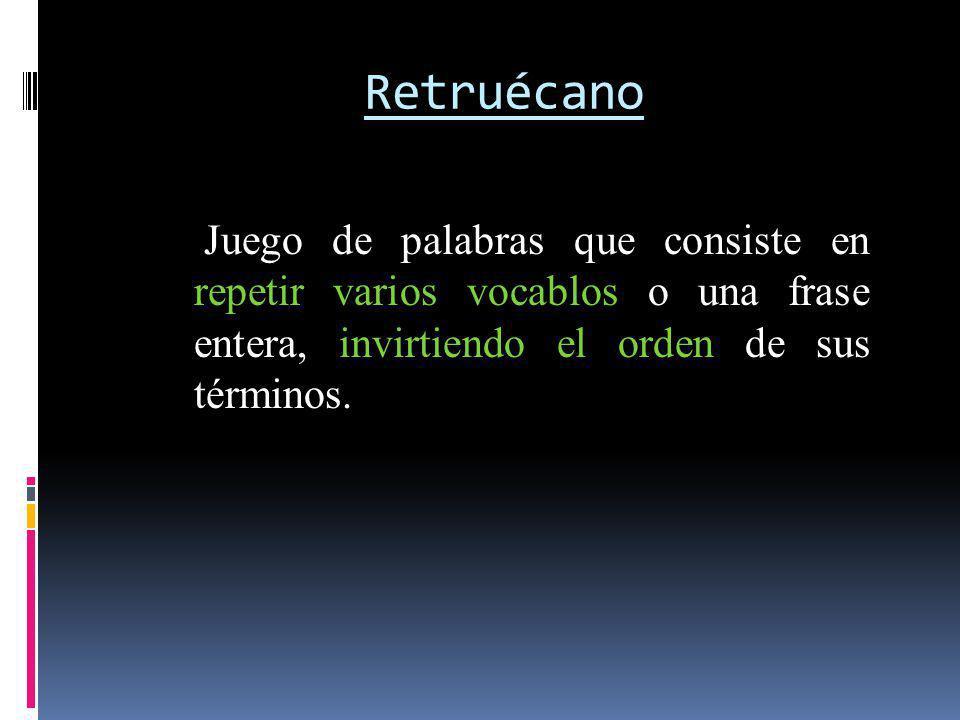 Retruécano Juego de palabras que consiste en repetir varios vocablos o una frase entera, invirtiendo el orden de sus términos.