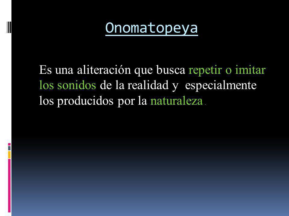 Onomatopeya Es una aliteración que busca repetir o imitar los sonidos de la realidad y especialmente los producidos por la naturaleza .