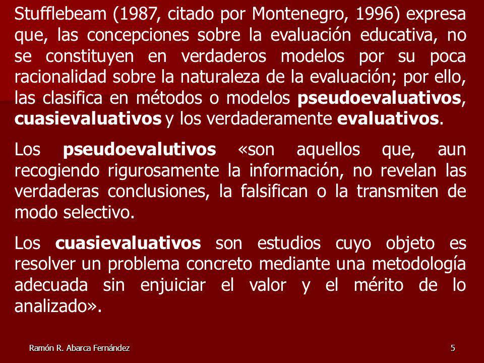 Stufflebeam (1987, citado por Montenegro, 1996) expresa que, las concepciones sobre la evaluación educativa, no se constituyen en verdaderos modelos por su poca racionalidad sobre la naturaleza de la evaluación; por ello, las clasifica en métodos o modelos pseudoevaluativos, cuasievaluativos y los verdaderamente evaluativos.