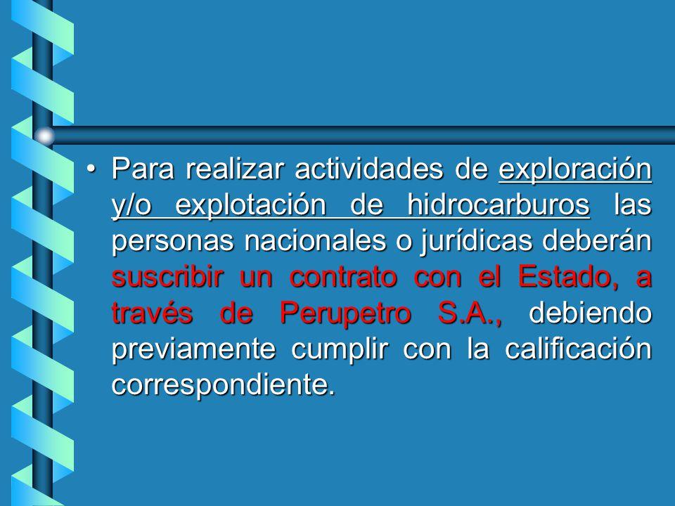 Para realizar actividades de exploración y/o explotación de hidrocarburos las personas nacionales o jurídicas deberán suscribir un contrato con el Estado, a través de Perupetro S.A., debiendo previamente cumplir con la calificación correspondiente.