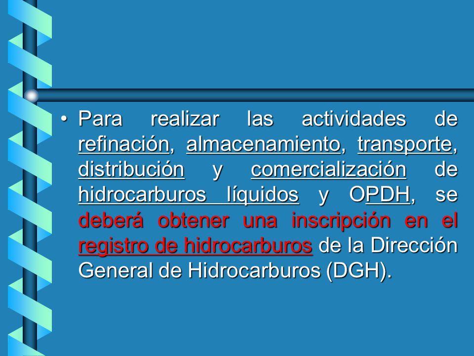 Para realizar las actividades de refinación, almacenamiento, transporte, distribución y comercialización de hidrocarburos líquidos y OPDH, se deberá obtener una inscripción en el registro de hidrocarburos de la Dirección General de Hidrocarburos (DGH).