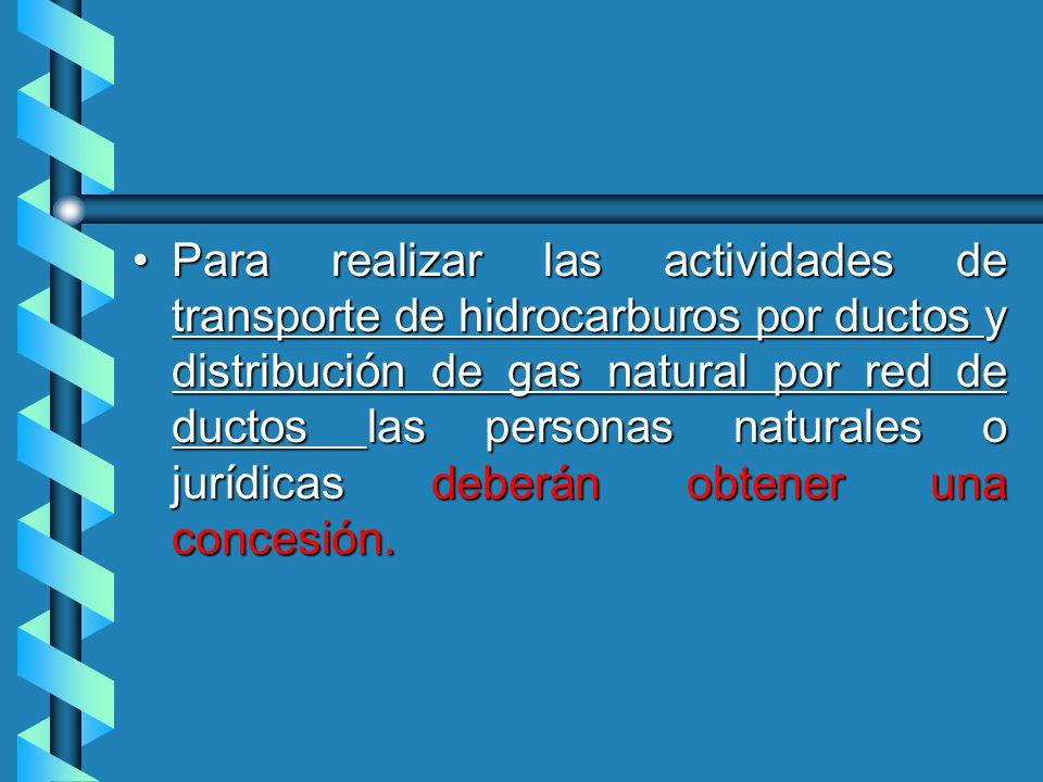 Para realizar las actividades de transporte de hidrocarburos por ductos y distribución de gas natural por red de ductos las personas naturales o jurídicas deberán obtener una concesión.