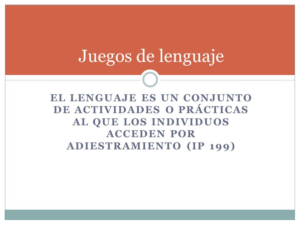 Juegos de lenguaje El lenguaje es un conjunto de actividades o prácticas al que los individuos acceden por adiestramiento (IP 199)