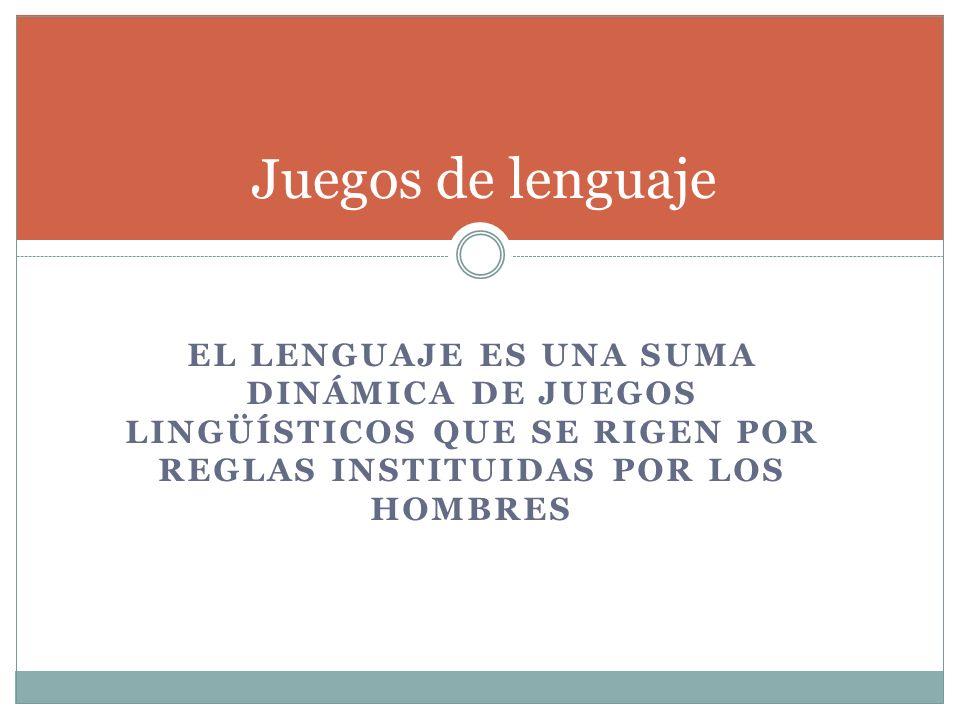 Juegos de lenguaje El lenguaje es una suma dinámica de juegos lingüísticos que se rigen por reglas instituidas por los hombres.