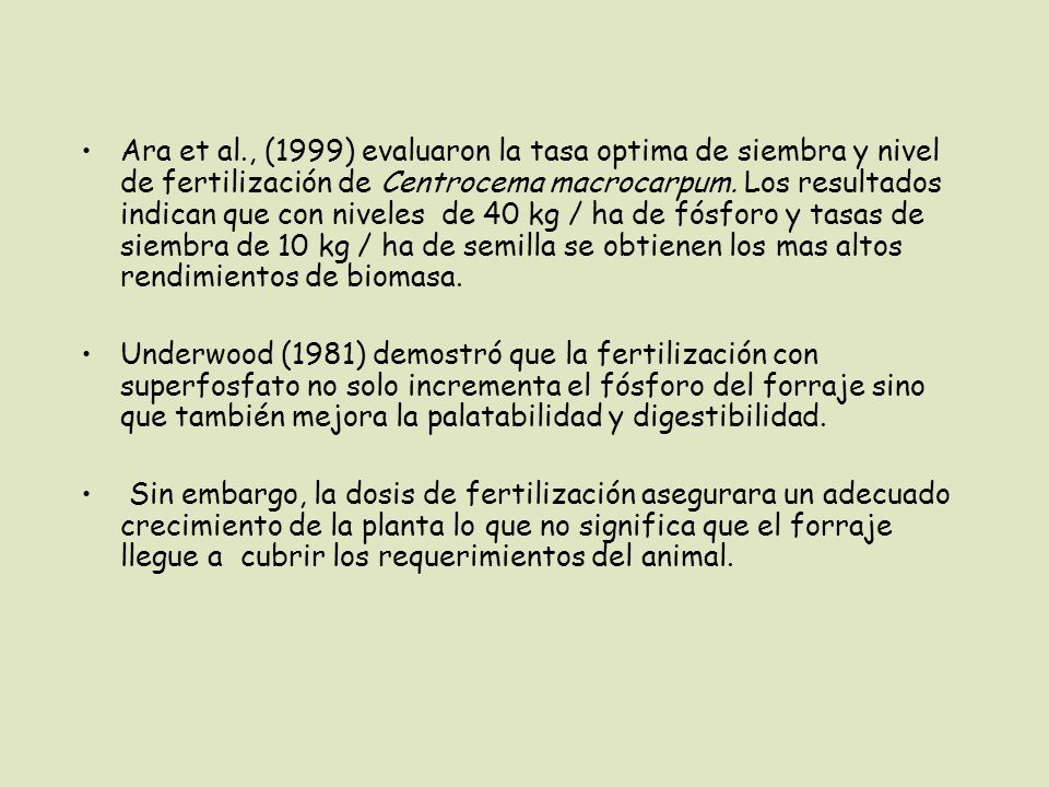 Ara et al., (1999) evaluaron la tasa optima de siembra y nivel de fertilización de Centrocema macrocarpum. Los resultados indican que con niveles de 40 kg / ha de fósforo y tasas de siembra de 10 kg / ha de semilla se obtienen los mas altos rendimientos de biomasa.