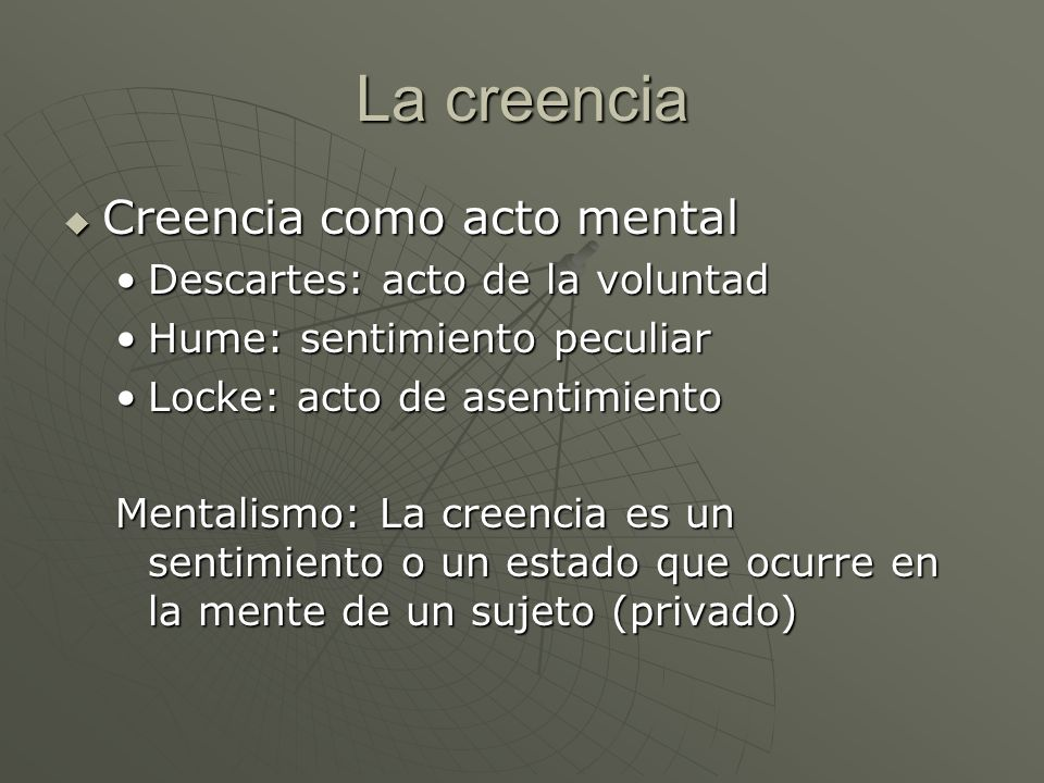 La creencia Creencia como acto mental Descartes: acto de la voluntad