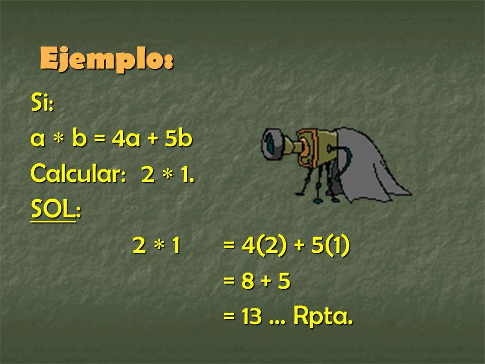 Ejemplo: Si: a  b = 4a + 5b Calcular: 2  1. SOL: 2  1 = 4(2) + 5(1)