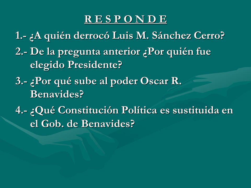 R E S P O N D E 1.- ¿A quién derrocó Luis M. Sánchez Cerro 2.- De la pregunta anterior ¿Por quién fue elegido Presidente
