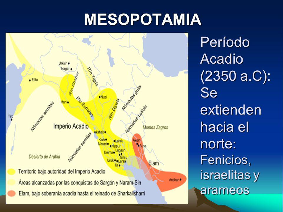 MESOPOTAMIA Período Acadio (2350 a.C): Se extienden hacia el norte: Fenicios, israelitas y arameos