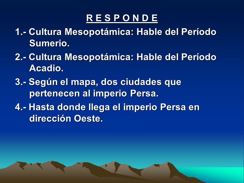 R E S P O N D E 1.- Cultura Mesopotámica: Hable del Período Sumerio. 2.- Cultura Mesopotámica: Hable del Período Acadio.