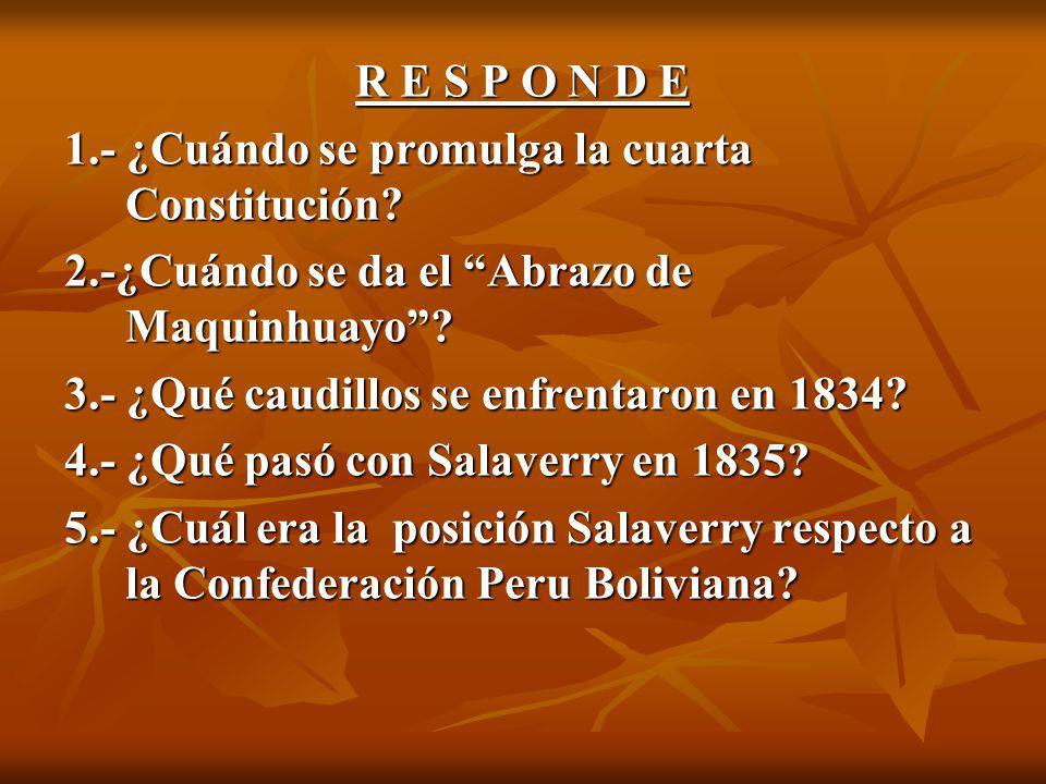 R E S P O N D E 1.- ¿Cuándo se promulga la cuarta Constitución 2.-¿Cuándo se da el Abrazo de Maquinhuayo