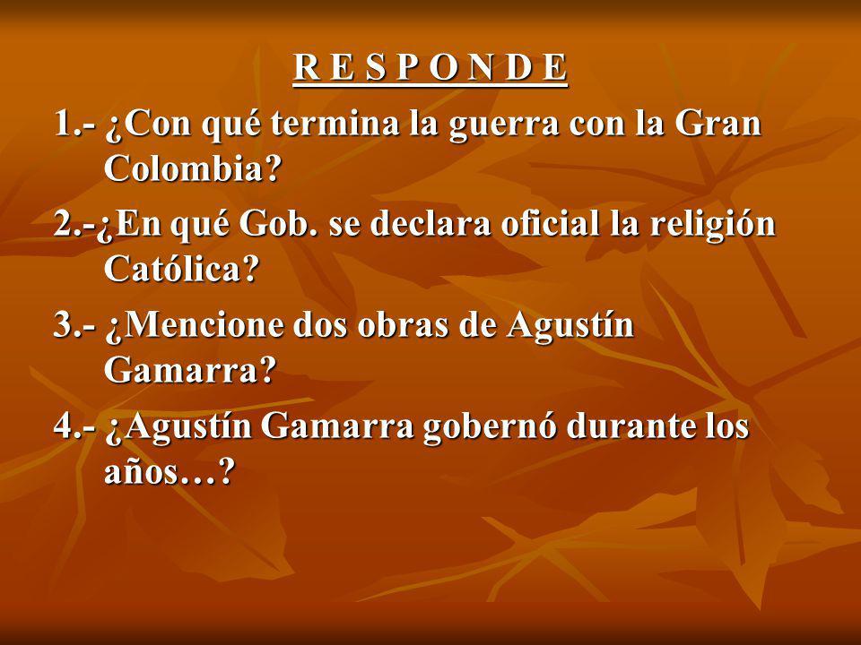 R E S P O N D E 1.- ¿Con qué termina la guerra con la Gran Colombia 2.-¿En qué Gob. se declara oficial la religión Católica
