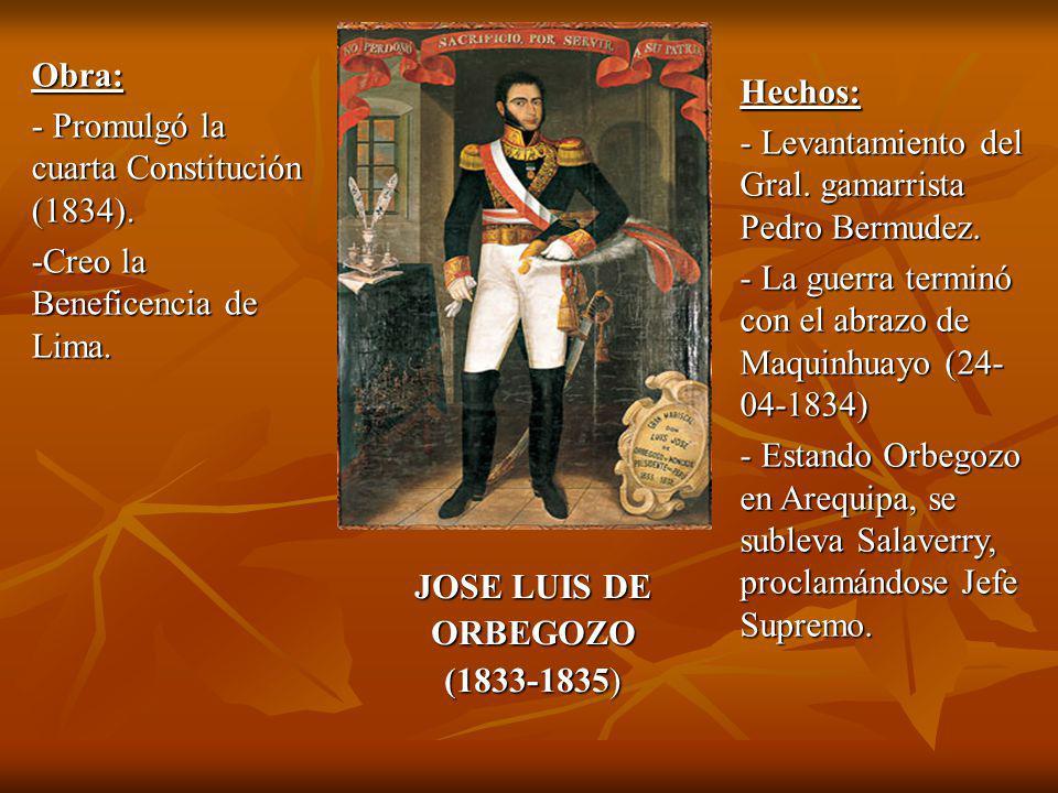 Obra: - Promulgó la cuarta Constitución (1834). -Creo la Beneficencia de Lima. Hechos: - Levantamiento del Gral. gamarrista Pedro Bermudez.