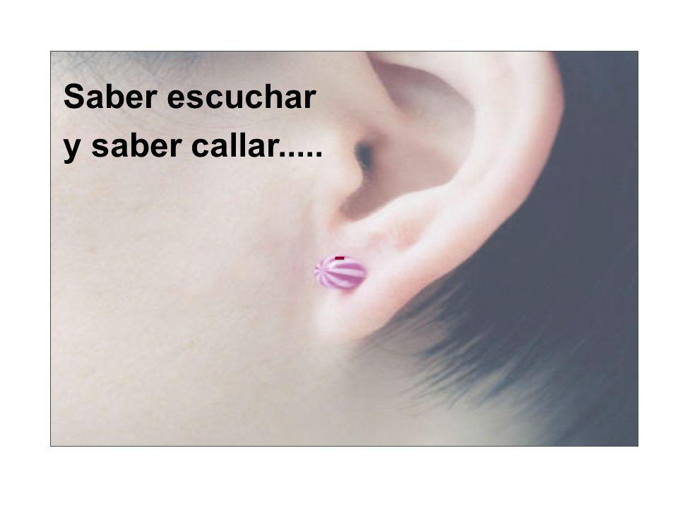 - Saber escuchar y saber callar.....